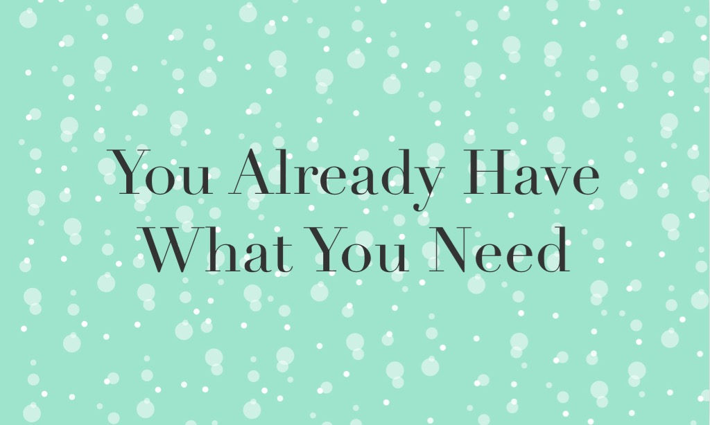 You Already Have What You Need